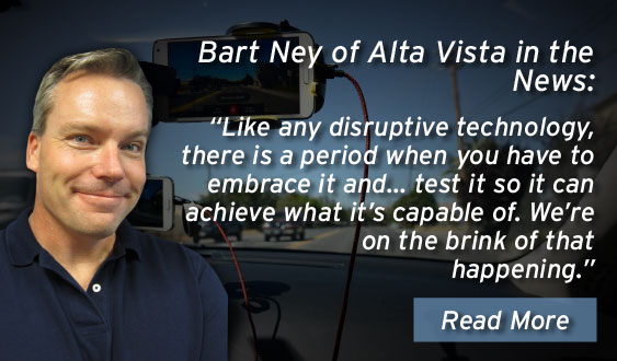 Bart Ney of Alta Vista in the news: Like any disruptive technology, there is a period when you have to embrace it and… test it so it can achieve what it's capable of. We're on the brink of that happening.